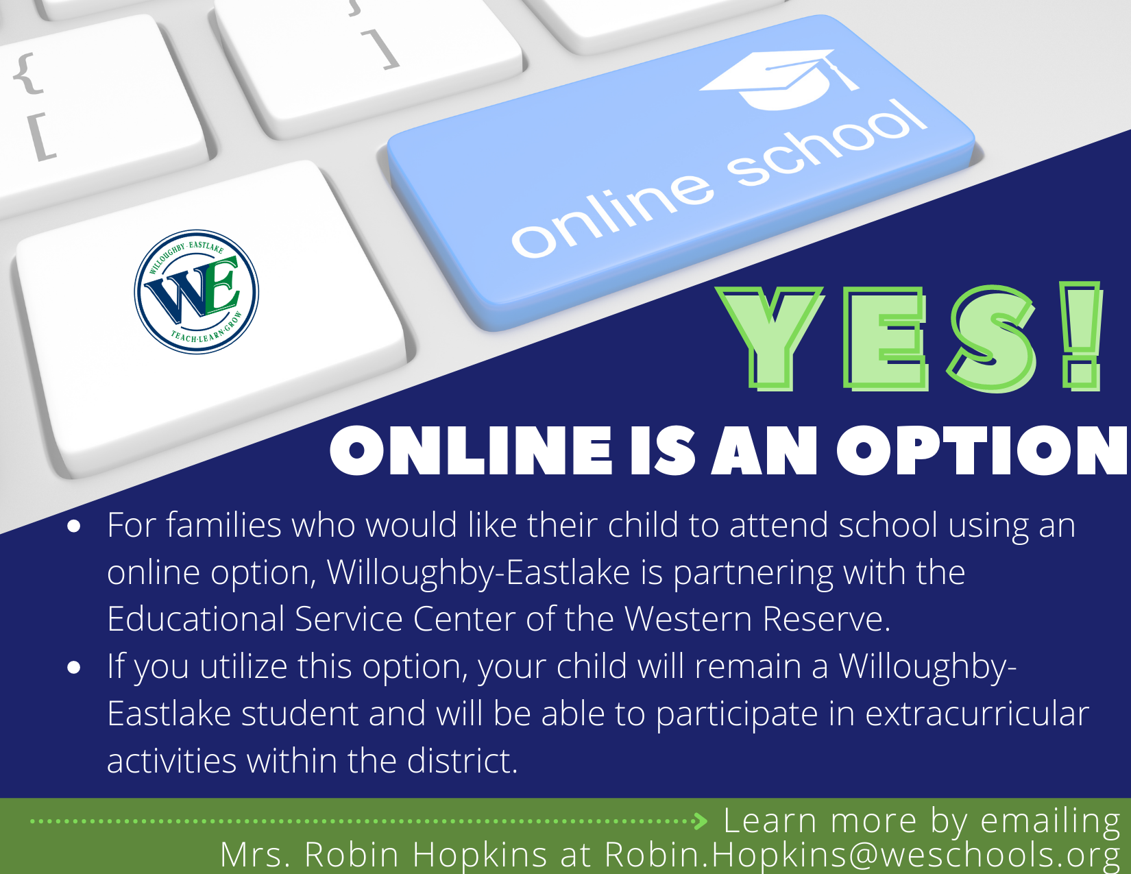 says: Yes Online is an option. For families who would like their child to attend school using an online option, Willoughby-Eastlake is partnering with the ESC of the Western Reserve. If you utilize this opiont, your child will remain a Willoughby-Eastlake student and will be able to participate in extracurricular activities within the district. Learn more by emailing robin.hopkins@weschools.org