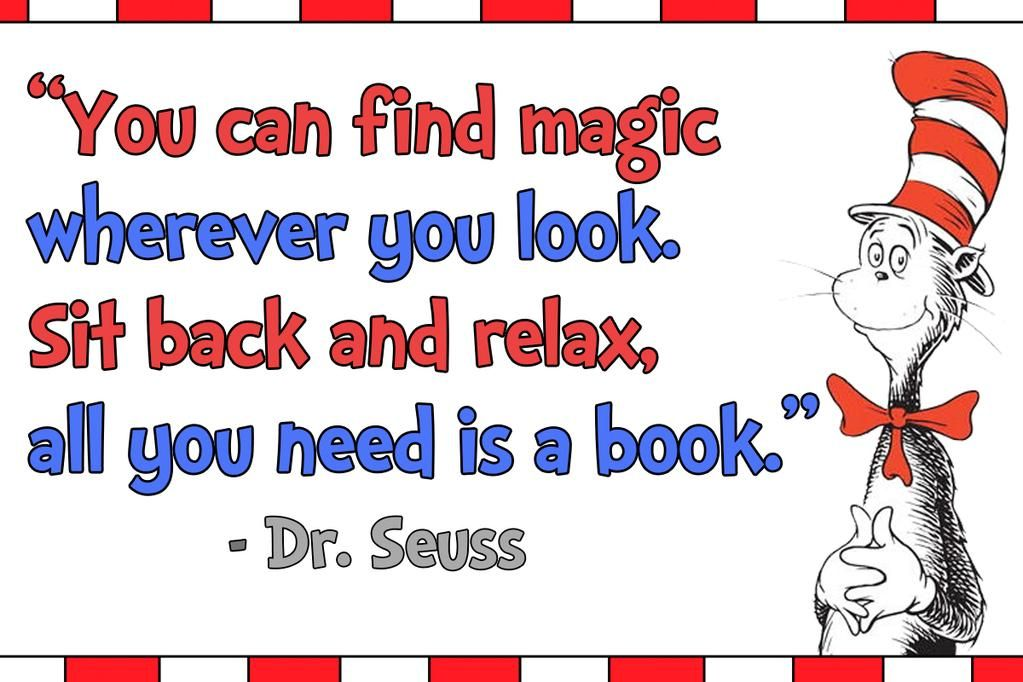 """""""You can find magic wherever you look. Sit back and relax, all you need is a book."""" -Dr. Seuss"""